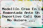 Medellín Cree En La Remontada Ante Un <b>Deportivo Cali</b> Que No Quiere ...