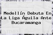Medellín Debuta En La <b>Liga Águila</b> Ante Bucaramanga