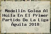 Medellín Golea Al Huila En El Primer Partido De La <b>Liga Águila 2018</b>