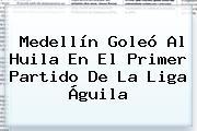 Medellín Goleó Al Huila En El Primer Partido De La <b>Liga Águila</b>