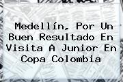 Medellín, Por Un Buen Resultado En Visita A Junior En <b>Copa</b> Colombia