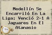 <b>Medellín</b> Se Encarriló En La Liga: Venció 2-1 A <b>Jaguares</b> En El Atanasio