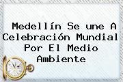 Medellín Se <b>une</b> A Celebración Mundial Por El Medio Ambiente