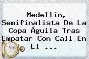Medellín, Semifinalista De La <b>Copa Águila</b> Tras Empatar Con Cali En El <b>...</b>