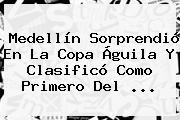 Medellín Sorprendió En La <b>Copa Águila</b> Y Clasificó Como Primero Del <b>...</b>