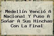 <b>Medellín</b> Venció A <b>Nacional</b> Y Puso A Soñar A Sus Hinchas Con La Final