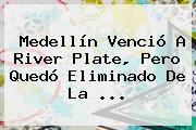 Medellín Venció A <b>River Plate</b>, Pero Quedó Eliminado De La ...