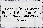 Medellín Vibrará Este Miércoles Con Los <b>Guns</b> N&#039; <b>Roses</b>
