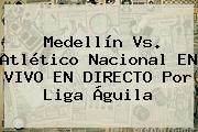 <b>Medellín Vs</b>. Atlético <b>Nacional</b> EN VIVO EN DIRECTO Por Liga Águila