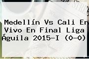 <b>Medellín Vs Cali</b> En Vivo En Final Liga Águila 2015-I (0-0)