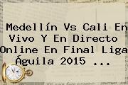<b>Medellín Vs Cali</b> En Vivo Y En Directo Online En Final Liga Águila 2015 <b>...</b>