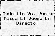 <b>Medellín Vs</b>. <b>Junior</b> ¡Siga El Juego En Directo!