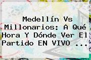 <b>Medellín Vs Millonarios</b>: A Qué Hora Y Dónde Ver El Partido EN VIVO ...