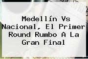 <b>Medellín Vs Nacional</b>, El Primer Round Rumbo A La Gran Final