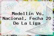 <b>Medellín Vs</b>. <b>Nacional</b>, Fecha 20 De La Liga
