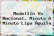 <b>Medellín Vs Nacional</b>, Minuto A Minuto Liga Águila