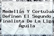 <b>Medellín</b> Y <b>Cortuluá</b> Definen El Segundo Finalista De La Liga Águila