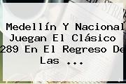 Medellín Y <b>Nacional</b> Juegan El Clásico 289 En El Regreso De Las <b>...</b>