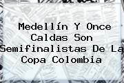 Medellín Y Once Caldas Son Semifinalistas De La <b>Copa</b> Colombia