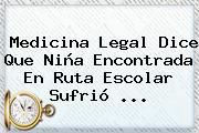 Medicina Legal Dice Que Niña Encontrada En Ruta Escolar Sufrió ...