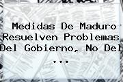 Medidas De Maduro Resuelven Problemas Del Gobierno, No Del <b>...</b>