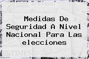 Medidas De Seguridad A Nivel Nacional Para Las <b>elecciones</b>