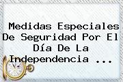 Medidas Especiales De Seguridad Por El <b>Día De La Independencia</b> ...