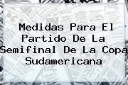 Medidas Para El Partido De La Semifinal De La <b>Copa Sudamericana</b>