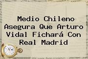 Medio Chileno Asegura Que <b>Arturo Vidal</b> Fichará Con Real Madrid