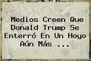 Medios Creen Que <b>Donald Trump</b> Se Enterró En Un Hoyo Aún Más ...