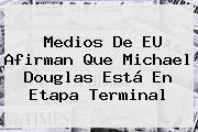 Medios De EU Afirman Que <b>Michael Douglas</b> Está En Etapa Terminal