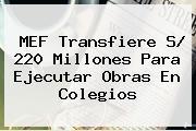 MEF Transfiere S/ <b>220</b> Millones Para Ejecutar Obras En Colegios