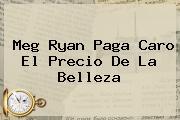 <b>Meg Ryan</b> Paga Caro El Precio De La Belleza