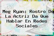 <b>Meg Ryan</b>: Rostro De La Actriz Da Que Hablar En Redes Sociales