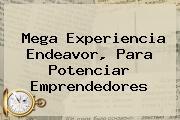 <b>Mega</b> Experiencia Endeavor, Para Potenciar Emprendedores