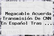 Megacable Acuerda Transmisión De <b>CNN</b> En Español Tras ...