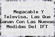 <b>Megacable</b> Y Televisa, Las Que Ganan Con Las Nuevas Medidas Del IFT