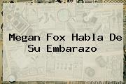 <b>Megan Fox</b> Habla De Su Embarazo