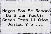 <b>Megan Fox</b> Se Separó De Brian Austin Green Tras 11 Años Juntos Y 5 <b>...</b>