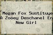Megan Fox Sustituye A <b>Zooey Deschanel</b> En New Girl