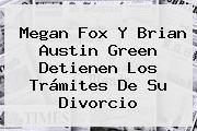 <b>Megan Fox</b> Y Brian Austin Green Detienen Los Trámites De Su Divorcio