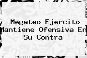 <b>Megateo</b> Ejercito Mantiene Ofensiva En Su Contra