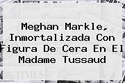 <b>Meghan Markle</b>, Inmortalizada Con Figura De Cera En El Madame Tussaud