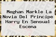 <b>Meghan Markle</b> La Novia Del Principe Harry En Sensual Escena