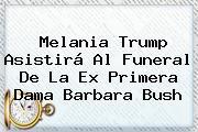 Melania Trump Asistirá Al Funeral De La Ex Primera Dama <b>Barbara Bush</b>