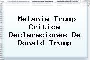 Melania Trump Critica Declaraciones De <b>Donald Trump</b>