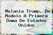 <b>Melania Trump</b>, De Modelo A Primera Dama De Estados Unidos
