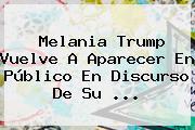 <b>Melania Trump</b> Vuelve A Aparecer En Público En Discurso De Su ...
