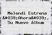 <b>Melendi</b> Estrena &#039;<b>Ahora</b>&#039;, Su Nuevo álbum