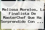 <b>Melissa Morelos</b>, La Finalista De MasterChef Que Ha Sorprendido Con ...